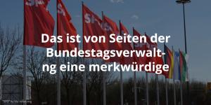 Das ist von Seiten der Bundestagsverwaltung eine merkwürdige