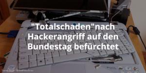 Totalschadennach Hackerangriff auf den Bundestag befürchtet
